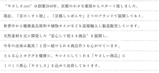 """ご来店頂き誠にありがとうございます。 """"やさしさ.net""""は京都の小さな薬屋「京のくすり屋」から始まったお店です。京都には独特の「おもてなし」の文化があります。お客様への心配りは通信販売でも同じように…「心と体を健康に、キレイに、」してくれる「やさしい商品」に1つ1つ心を込めて出荷しております。"""